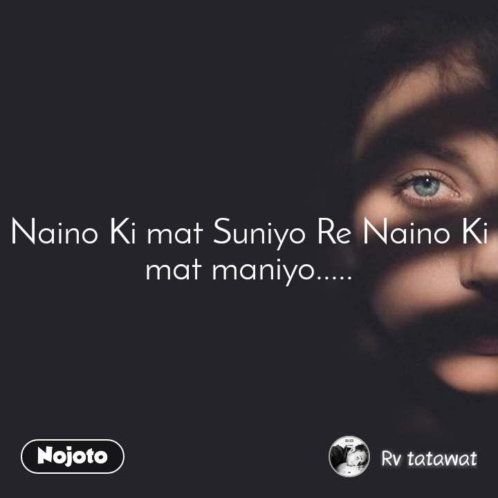 Naino Ki mat Suniyo Re Naino Ki mat maniyo.....