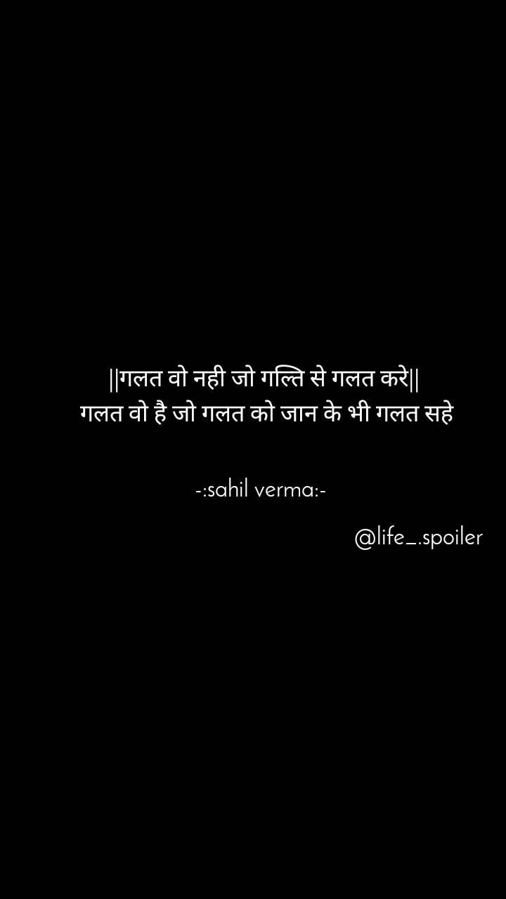 ||गलत वो नही जो गल्ति से गलत करे||  गलत वो है जो गलत को जान के भी गलत सहे   -:sahil verma:-                                                          @life_.spoiler