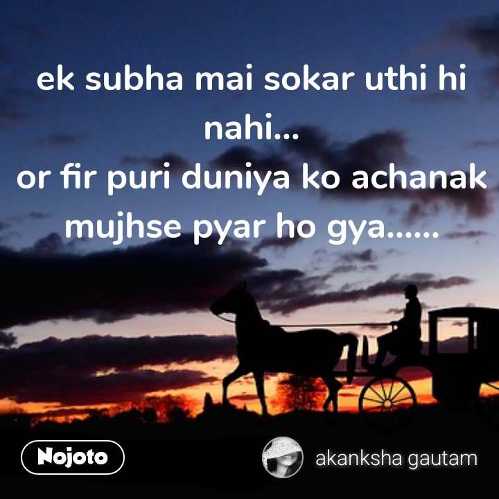 ek subha mai sokar uthi hi nahi... or fir puri duniya ko achanak mujhse pyar ho gya...... #NojotoQuote