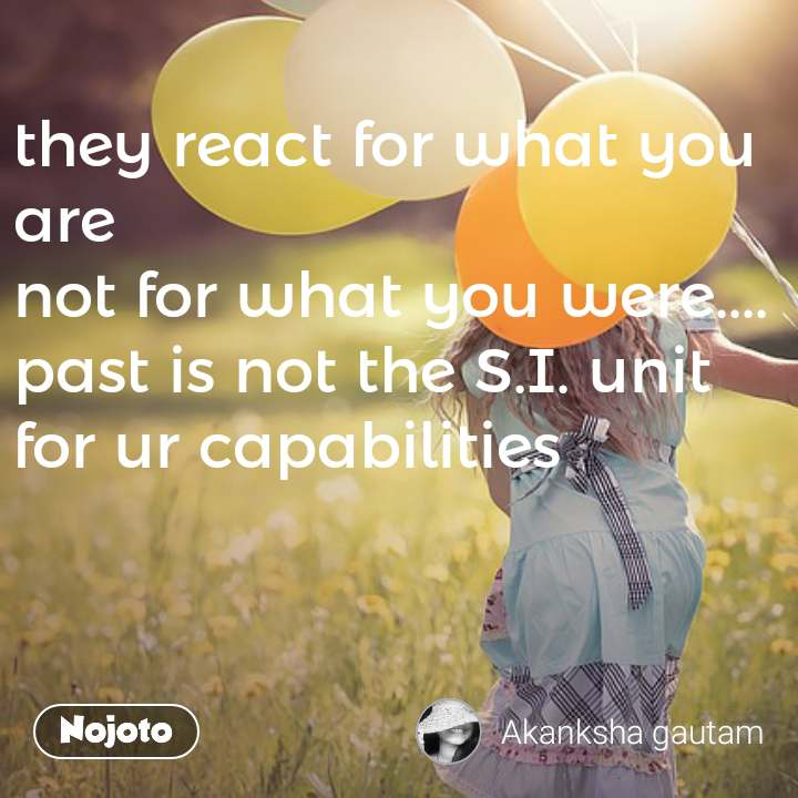 they react for what you are  not for what you were.... past is not the S.I. unit for ur capabilities #NojotoQuote