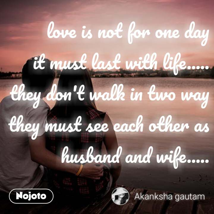love is not for one day it must last with life..... they don't walk in two way they must see each other as husband and wife.....  #NojotoQuote