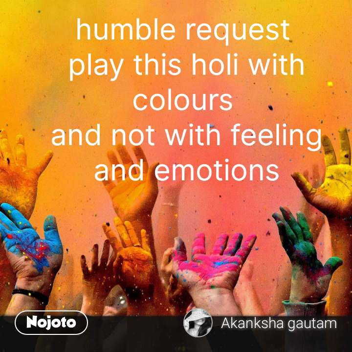 humble request  play this holi with colours  and not with feeling and emotions #NojotoQuote