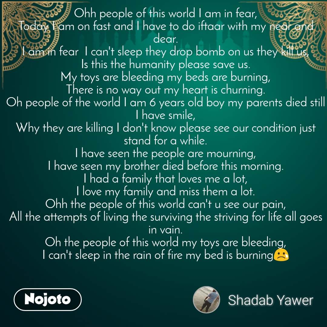Ohh people of this world I am in fear, Today I am on fast and I have to do iftaar with my near and dear. I am in fear  I can't sleep they drop bomb on us they kill us, Is this the humanity please save us. My toys are bleeding my beds are burning, There is no way out my heart is churning. Oh people of the world I am 6 years old boy my parents died still I have smile, Why they are killing I don't know please see our condition just stand for a while. I have seen the people are mourning, I have seen my brother died before this morning. I had a family that loves me a lot, I love my family and miss them a lot. Ohh the people of this world can't u see our pain, All the attempts of living the surviving the striving for life all goes in vain. Oh the people of this world my toys are bleeding, I can't sleep in the rain of fire my bed is burning😢