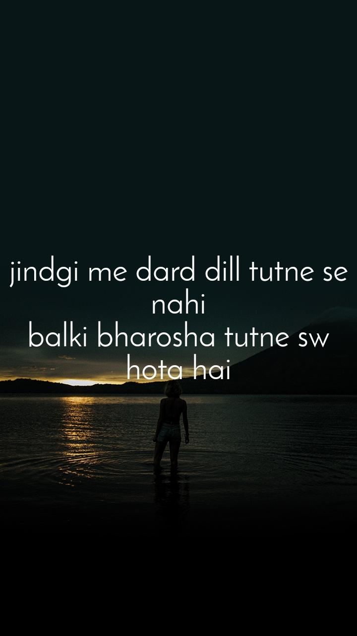 jindgi me dard dill tutne se nahi balki bharosha tutne sw hota hai