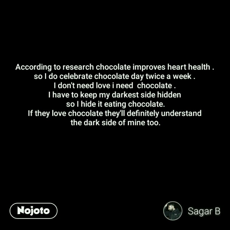 According to research chocolate improves heart health . so I do celebrate chocolate day twice a week . I don't need love i need  chocolate . I have to keep my darkest side hidden  so I hide it eating chocolate. If they love chocolate they'll definitely understand  the dark side of mine too.