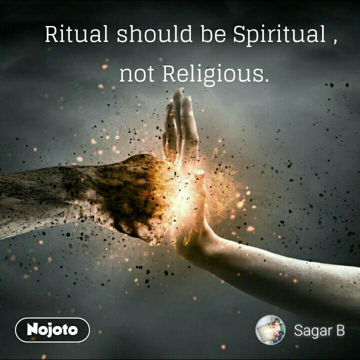 Ritual should be Spiritual ,  not Religious.
