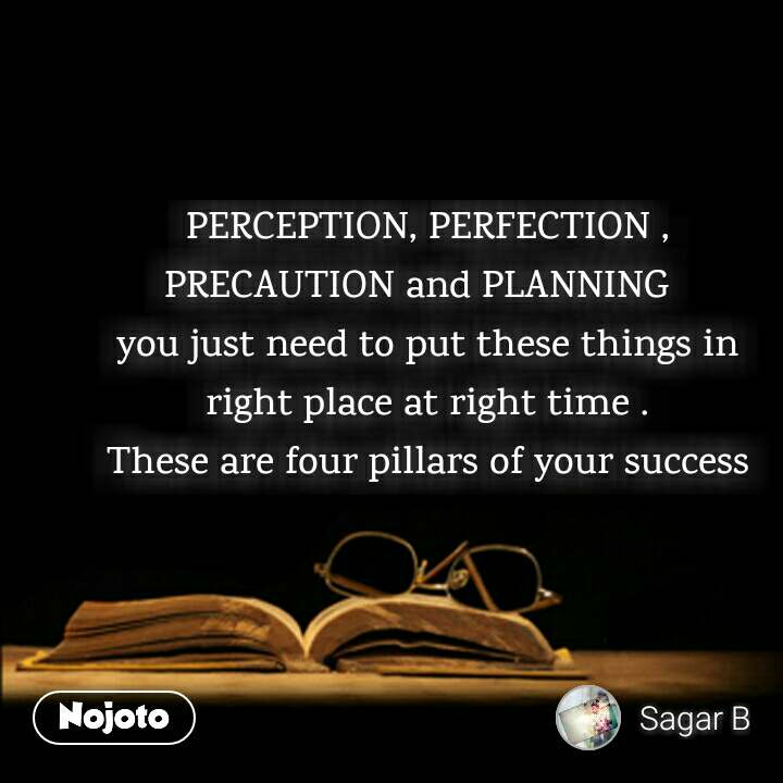 PERCEPTION, PERFECTION , PRECAUTION and PLANNING   you just need to put these things in right place at right time . These are four pillars of your success