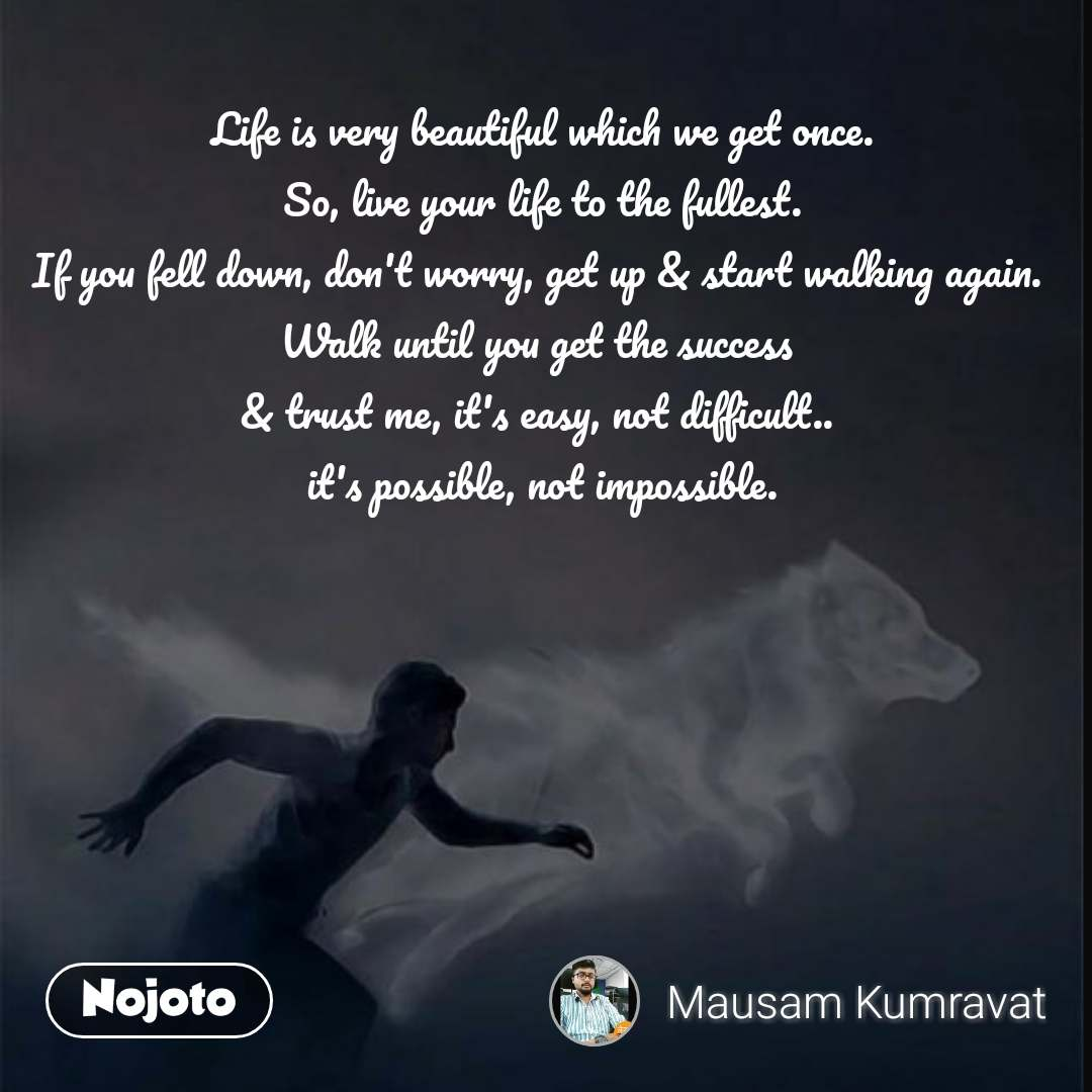 Life is very beautiful which we get once.  So, live your life to the fullest.  If you fell down, don't worry, get up & start walking again.  Walk until you get the success  & trust me, it's easy, not difficult..  it's possible, not impossible. #NojotoQuote