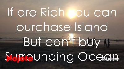If are Rich you can purchase Island But can't buy Surrounding Ocean If are Rich you can buy Sea side Buglow But...If you Don't have a time to enjoy it... Then...Then ..😆 you are too much poor.