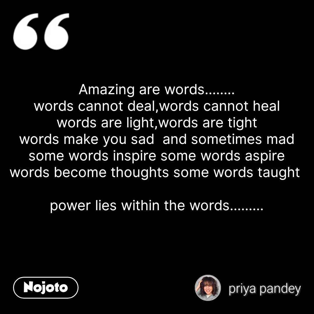 Amazing are words........ words cannot deal,words cannot heal words are light,words are tight words make you sad  and sometimes mad some words inspire some words aspire words become thoughts some words taught   power lies within the words.........  #NojotoQuote