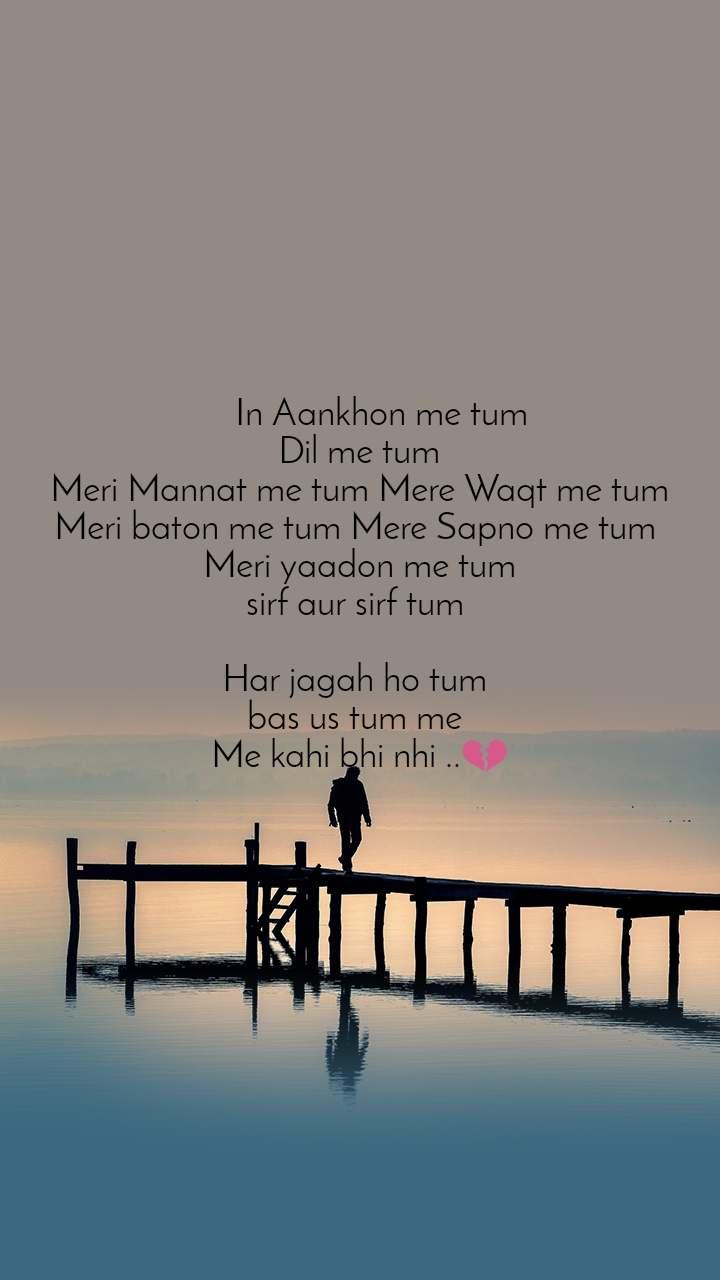 In Aankhon me tum  Dil me tum Meri Mannat me tum Mere Waqt me tum Meri baton me tum Mere Sapno me tum  Meri yaadon me tum sirf aur sirf tum   Har jagah ho tum  bas us tum me  Me kahi bhi nhi ..💔