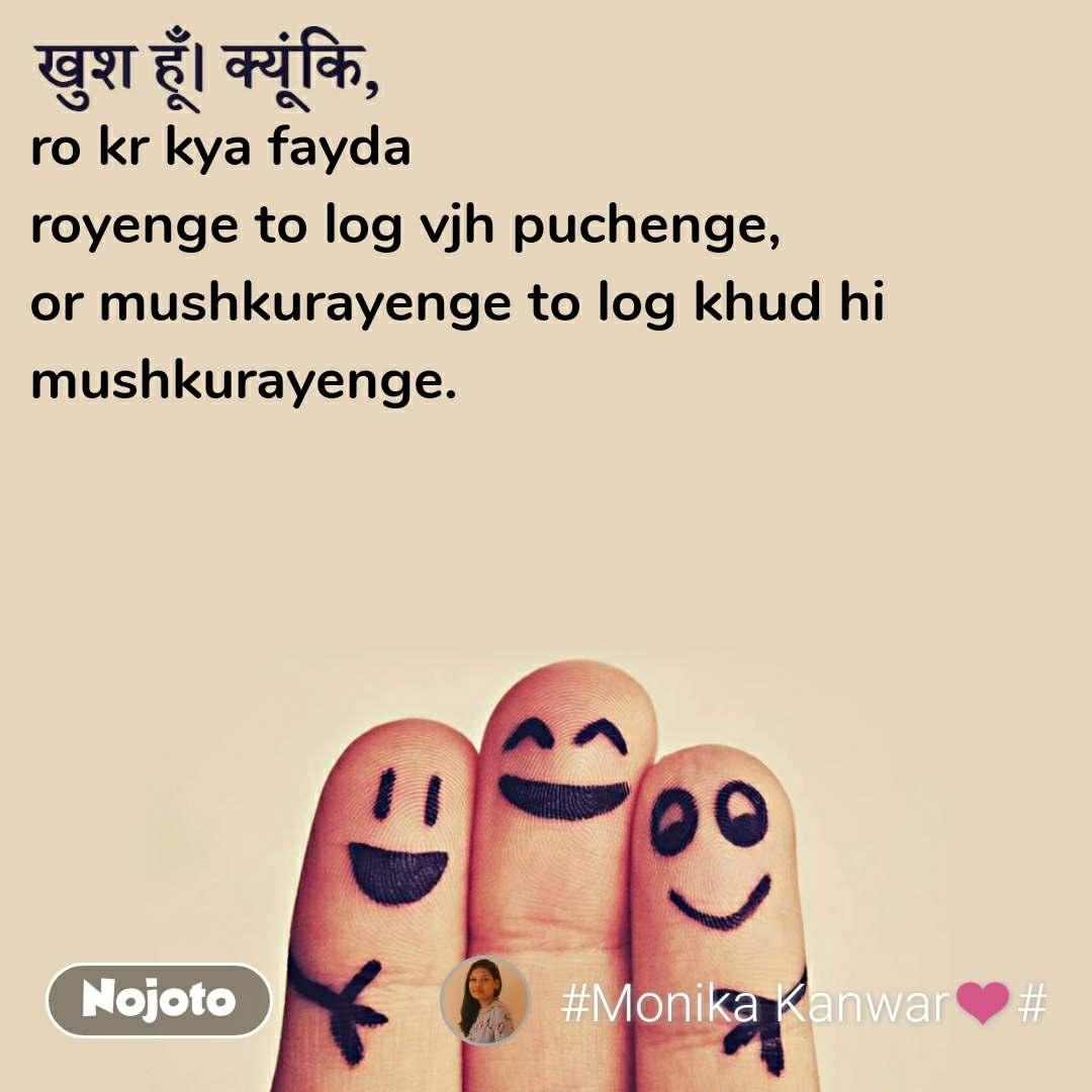 खुश हूँ क्यूंकि, ro kr kya fayda  royenge to log vjh puchenge, or mushkurayenge to log khud hi  mushkurayenge.