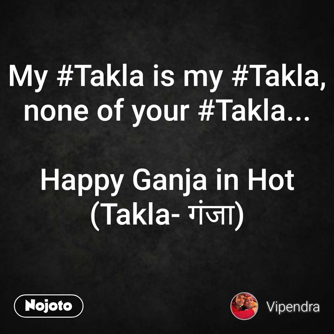 My #Takla is my #Takla, none of your #Takla...  Happy Ganja in Hot (Takla- गंजा)