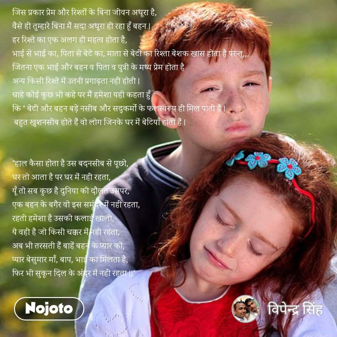 """जिस प्रकार प्रेम और रिश्तों के बिना जीवन अधूरा है, वैसे ही तुम्हारे बिना मैं सदा अधूरा ही रहा हूँ बहन । हर रिश्ते का एक अलग ही महत्व होता है,  भाई से भाई का, पिता से बेटे का, माता से बेटी का रिश्ता बेशक खास होता है परन्तु,,, जितना एक भाई और बहन व पिता व पुत्री के मध्य प्रेम होता है  अन्य किसी रिश्ते में उतनी प्रगाढ़ता नहीं होती । चाहे कोई कुछ भी कहे पर मैं हमेशा यही कहता हुँ  कि """" बेटी और बहन बड़े नसीब और सद्कर्मों के फलस्वरूप ही मिल पाती हैं ।  बहुत खुशनसीब होते हैं वो लोग जिनके घर में बेटियाँ होती हैं ।   """"हाल कैसा होता है उस बदनसीब से पूछो, घर तो आता है पर घर में नहीं रहता, यूँ तो सब कुछ है दुनिया की दौलत उसपर, एक बहन के बगैर वो इस समुंदर में नहीं रहता, रहती हमेशा है उसकी कलाई खाली, ये वही है जो किसी चक्कर में नहीं रहता, अब भी तरसती हैं बाहें बहन के प्यार को, प्यार बेसुमार माँ, बाप, भाई का मिलता है, फिर भी सुकून दिल के अंदर में नहीं रहता ।।"""""""