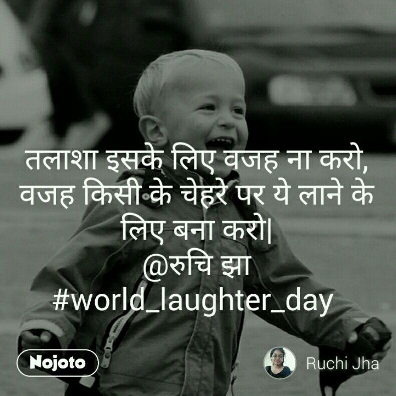 तलाशा इसके लिए वजह ना करो, वजह किसी के चेहरे पर ये लाने के लिए बना करो| @रुचि झा #world_laughter_day