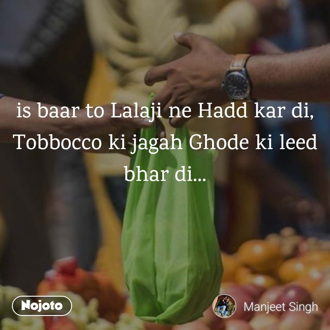 is baar to Lalaji ne Hadd kar di, Tobbocco ki jagah Ghode ki leed bhar di...