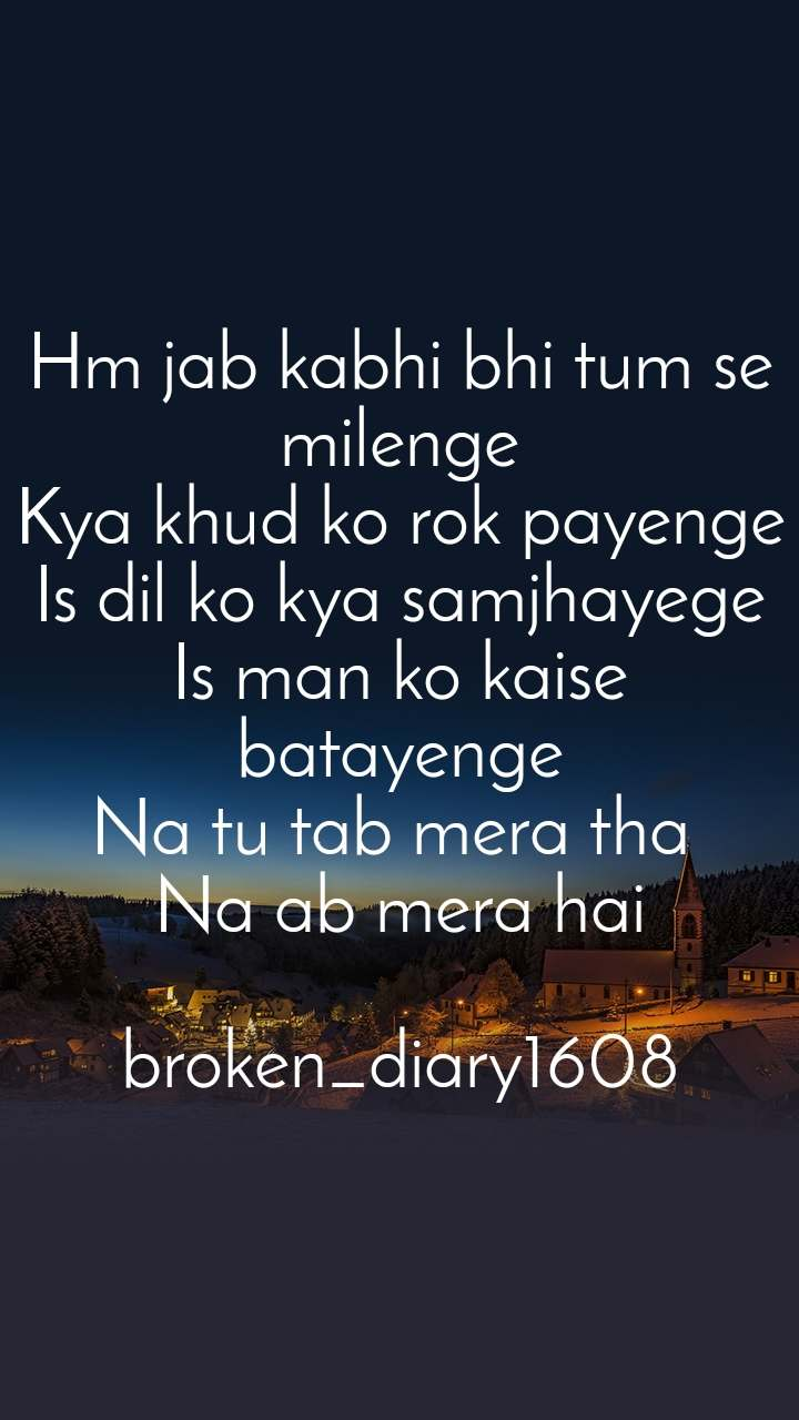 Hm jab kabhi bhi tum se milenge Kya khud ko rok payenge Is dil ko kya samjhayege Is man ko kaise batayenge Na tu tab mera tha  Na ab mera hai  broken_diary1608