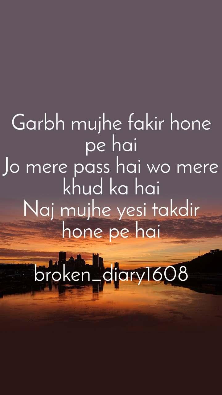 Garbh mujhe fakir hone pe hai Jo mere pass hai wo mere khud ka hai Naj mujhe yesi takdir hone pe hai  broken_diary1608