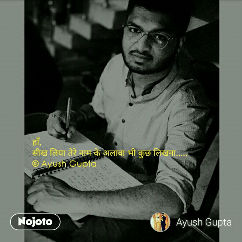 हाँ, सीख लिया तेरे नाम के अलावा भी कुछ लिखना.....  © Ayush Gupta
