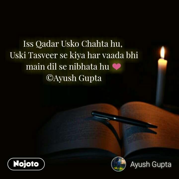 Iss Qadar Usko Chahta hu,  Uski Tasveer se kiya har vaada bhi main dil se nibhata hu ❤ ©Ayush Gupta