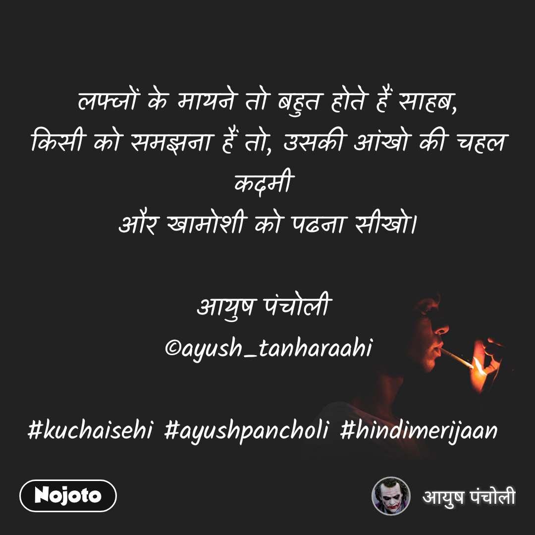लफ्जों के मायने तो बहुत होते हैं साहब, किसी को समझना हैं तो, उसकी आंखो की चहल कदमी  और खामोशी को पढना सीखो।  आयुष पंचोली  ©ayush_tanharaahi  #kuchaisehi #ayushpancholi #hindimerijaan