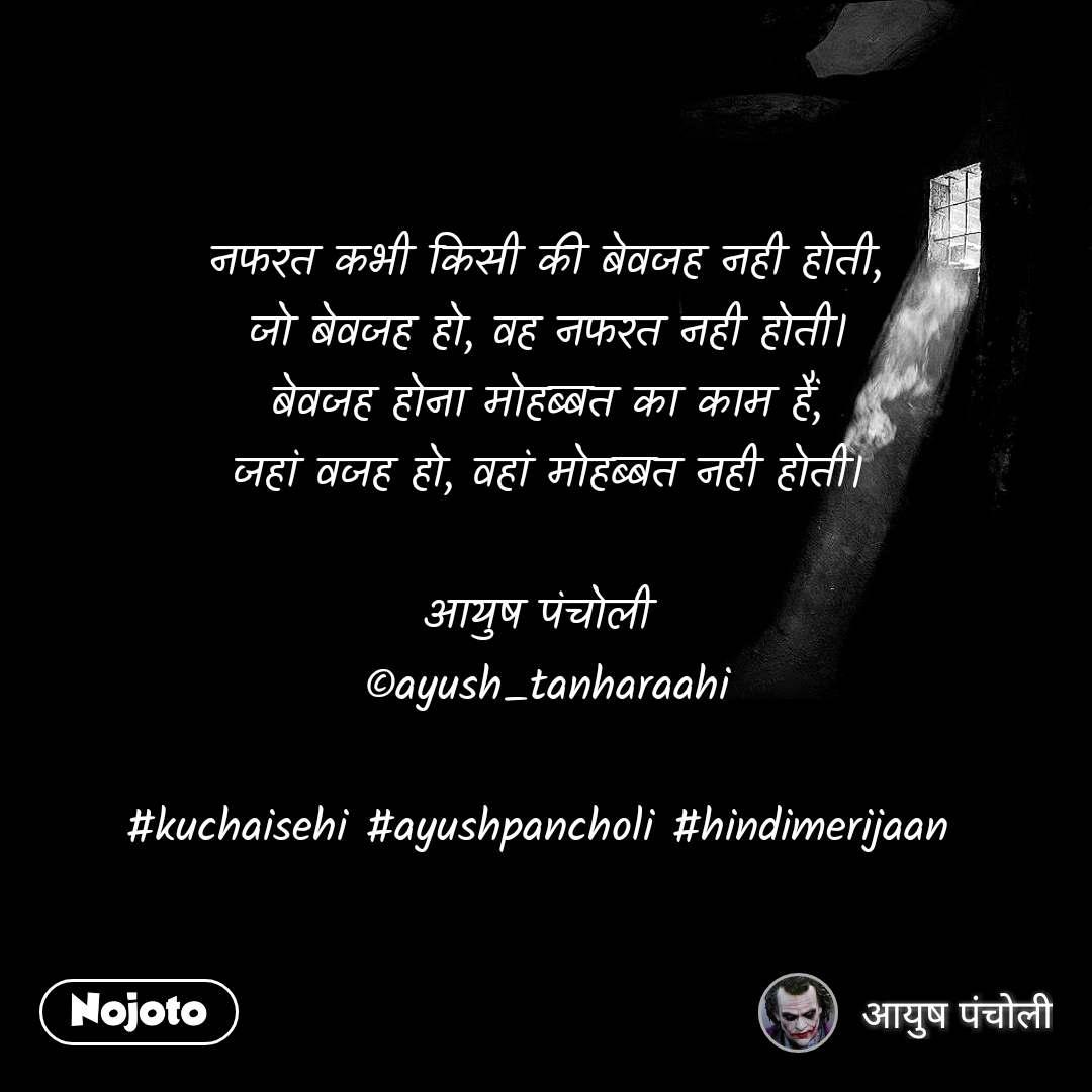 नफरत कभी किसी की बेवजह नही होती, जो बेवजह हो, वह नफरत नही होती। बेवजह होना मोहब्बत का काम हैं, जहां वजह हो, वहां मोहब्बत नही होती।  आयुष पंचोली  ©ayush_tanharaahi  #kuchaisehi #ayushpancholi #hindimerijaan