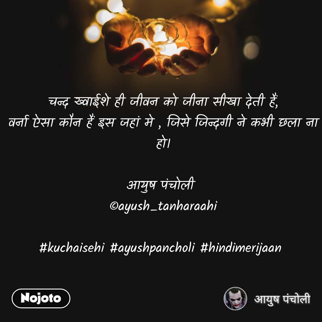 चन्द ख्वाईशे ही जीवन को जीना सीखा देती हैं, वर्ना ऐसा कौन हैं इस जहां मे , जिसे जिन्दगी ने कभी छला ना हो।  आयुष पंचोली  ©ayush_tanharaahi  #kuchaisehi #ayushpancholi #hindimerijaan