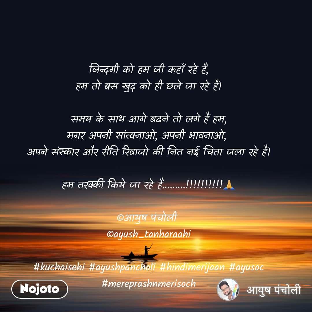 जिन्दगी को हम जी कहाँ रहे हैं, हम तो बस खुद को ही छले जा रहे हैं।  समय के साथ आगे बढने तो लगे हैं हम, मगर अपनी सांत्वनाओ, अपनी भावनाओ,  अपने संस्कार और रीति रिवाजो की नित नई चिता जला रहे हैं।  हम तरक्की किये जा रहे हैं.........!!!!!!!!!!🙏  ©आयुष पंचोली  ©ayush_tanharaahi  #kuchaisehi #ayushpancholi #hindimerijaan #ayusoc #mereprashnmerisoch