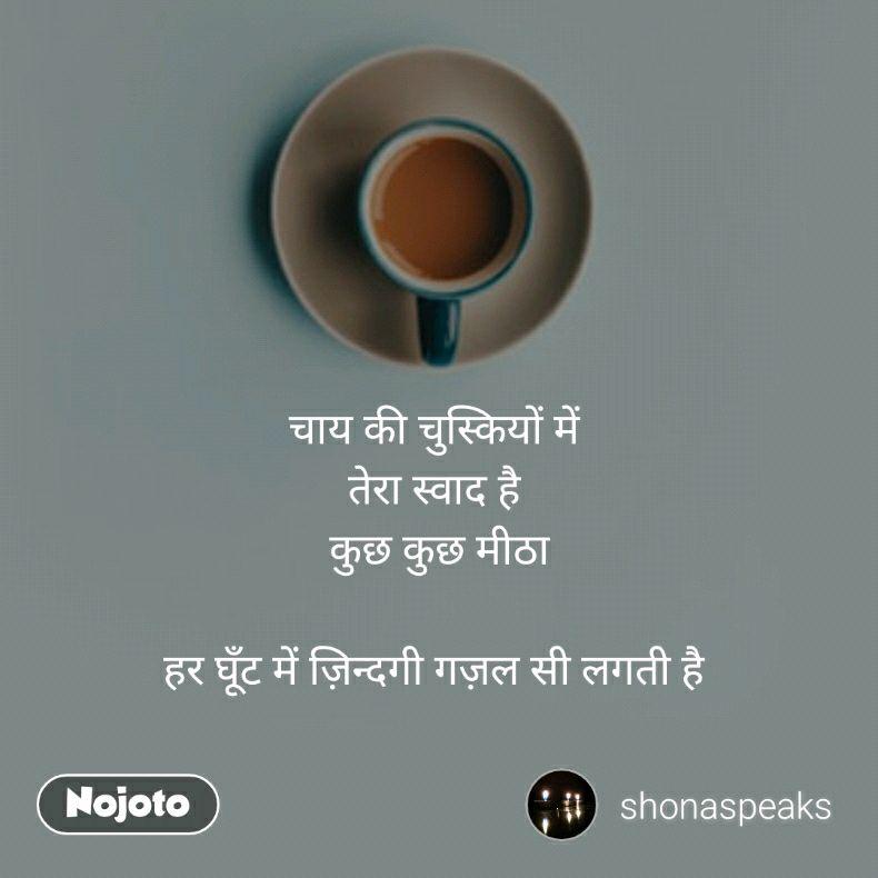 चाय की चुस्कियों में  तेरा स्वाद है  कुछ कुछ मीठा  हर घूँट में ज़िन्दगी गज़ल सी लगती है