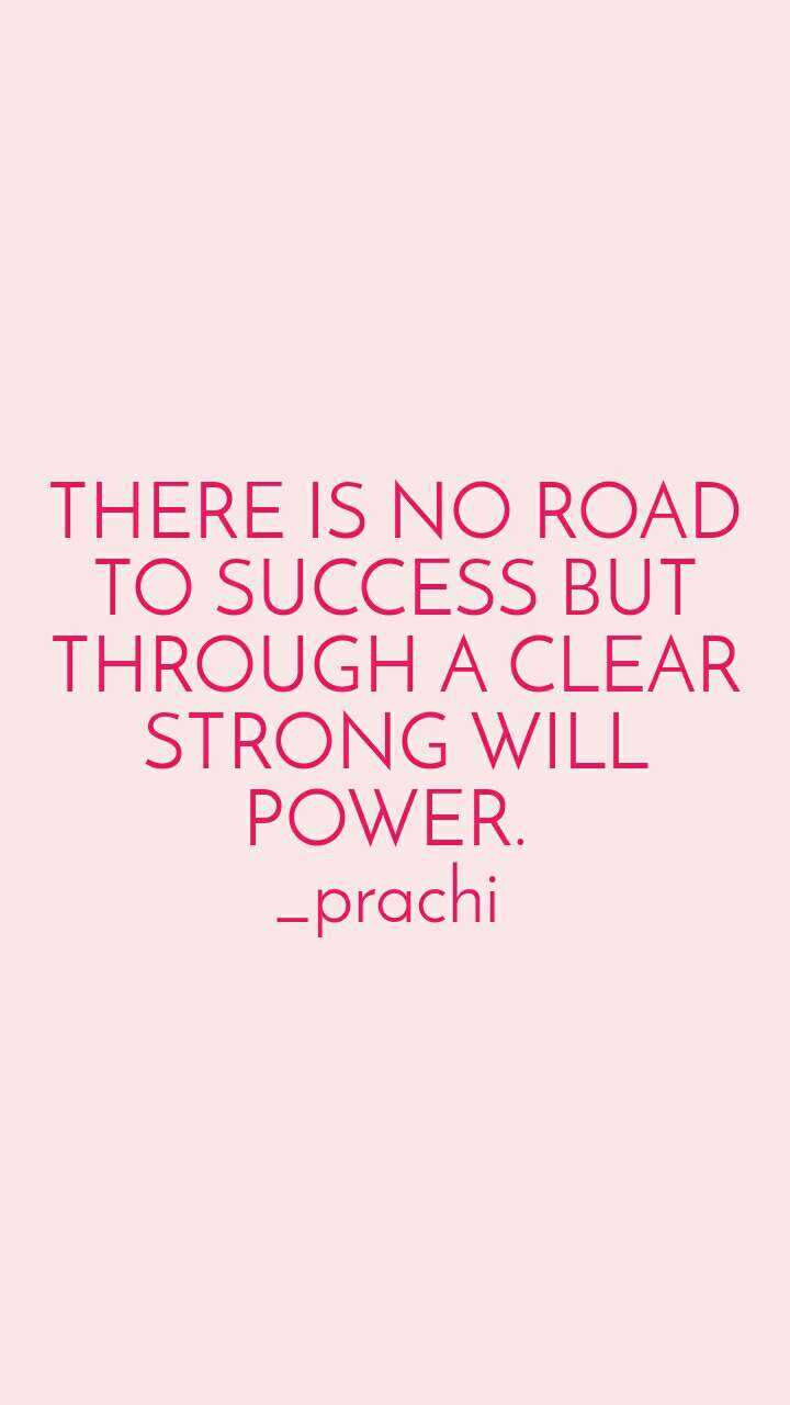 THERE IS NO ROAD TO SUCCESS BUT THROUGH A CLEAR STRONG WILL POWER.  _prachi