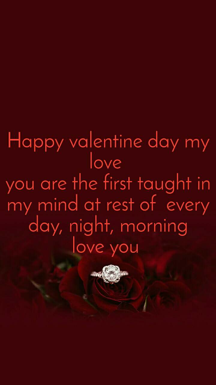 Happy valentine day my love  you are the first taught in my mind at rest of  every day, night, morning love you