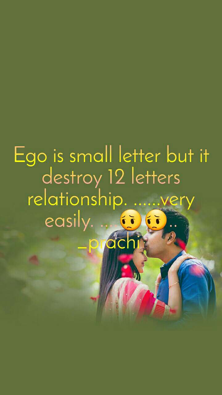 Ego is small letter but it destroy 12 letters relationship. ......very easily. ....😔😔.. _prachi
