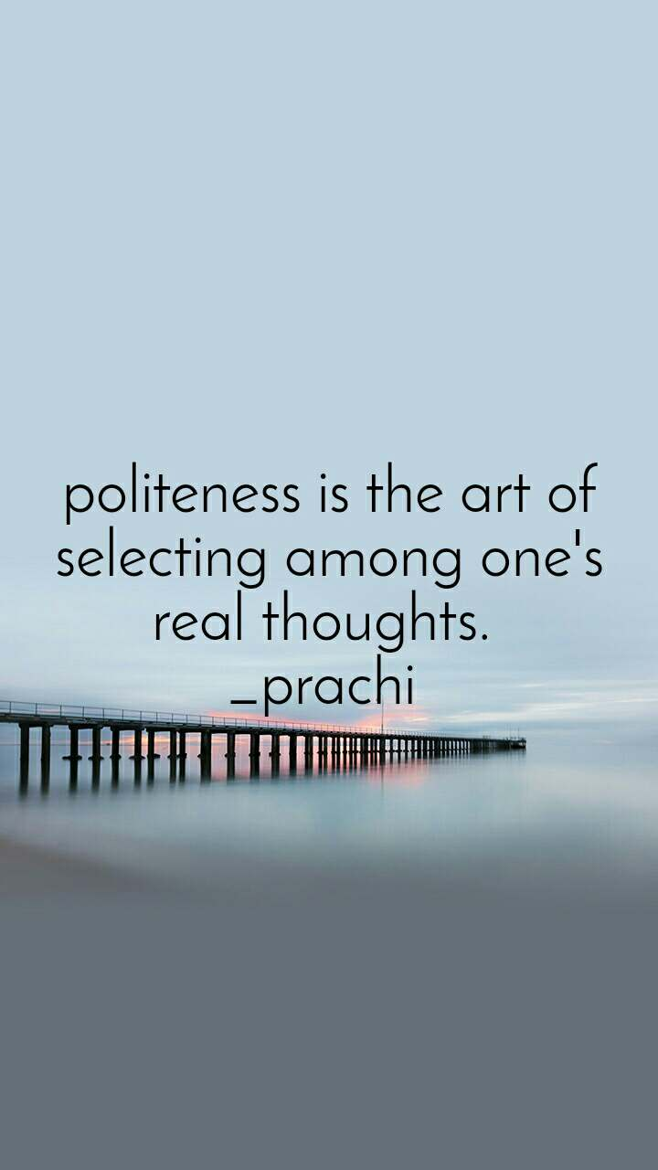 politeness is the art of selecting among one's real thoughts.  _prachi