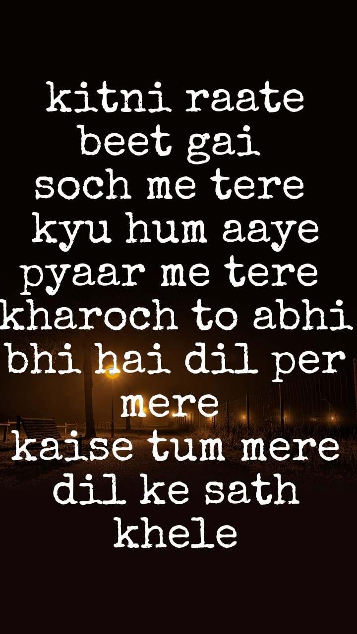 kitni raate beet gai  soch me tere  kyu hum aaye pyaar me tere  kharoch to abhi bhi hai dil per mere  kaise tum mere dil ke sath khele