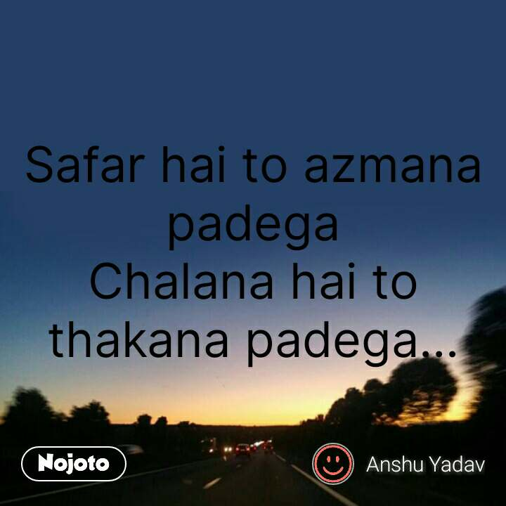 Safar hai to azmana padega Chalana hai to thakana padega... #NojotoQuote