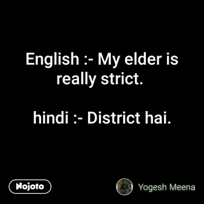 English :- My elder is really strict.   hindi :- District hai.