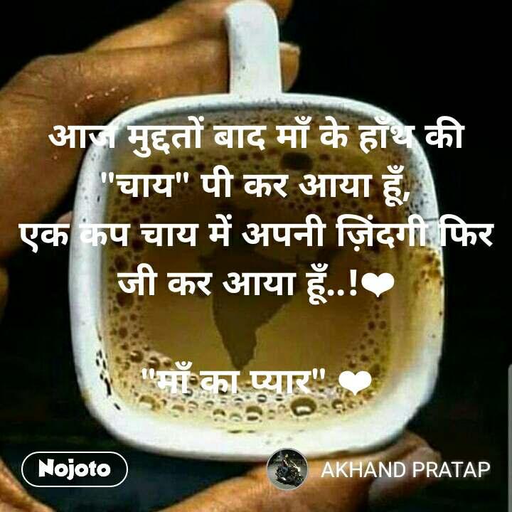 """अाज मुद्दतों बाद माँ के हाँथ की """"चाय"""" पी कर आया हूँ, एक कप चाय में अपनी ज़िंदगी फिर जी कर आया हूँ..!❤️  """"माँ का प्यार"""" ❤️"""