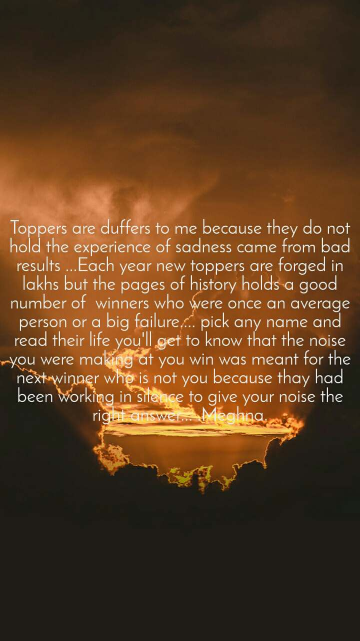 Toppers are duffers to me because they do not hold the experience of sadness came from bad results ...Each year new toppers are forged in lakhs but the pages of history holds a good number of  winners who were once an average person or a big failure.... pick any name and read their life you'll get to know that the noise you were making at you win was meant for the next winner who is not you because thay had been working in silence to give your noise the right answer... .Meghna.