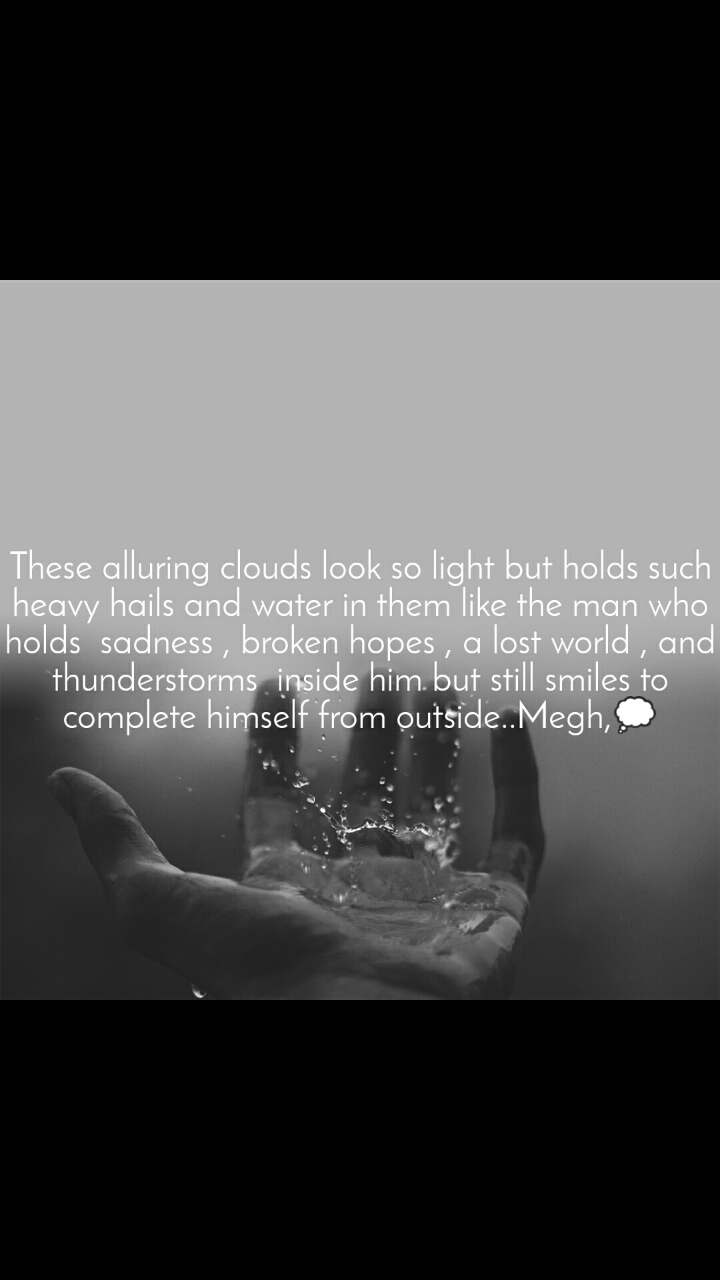 These alluring clouds look so light but holds such heavy hails and water in them like the man who holds  sadness , broken hopes , a lost world , and thunderstorms  inside him but still smiles to complete himself from outside..Megh,💭