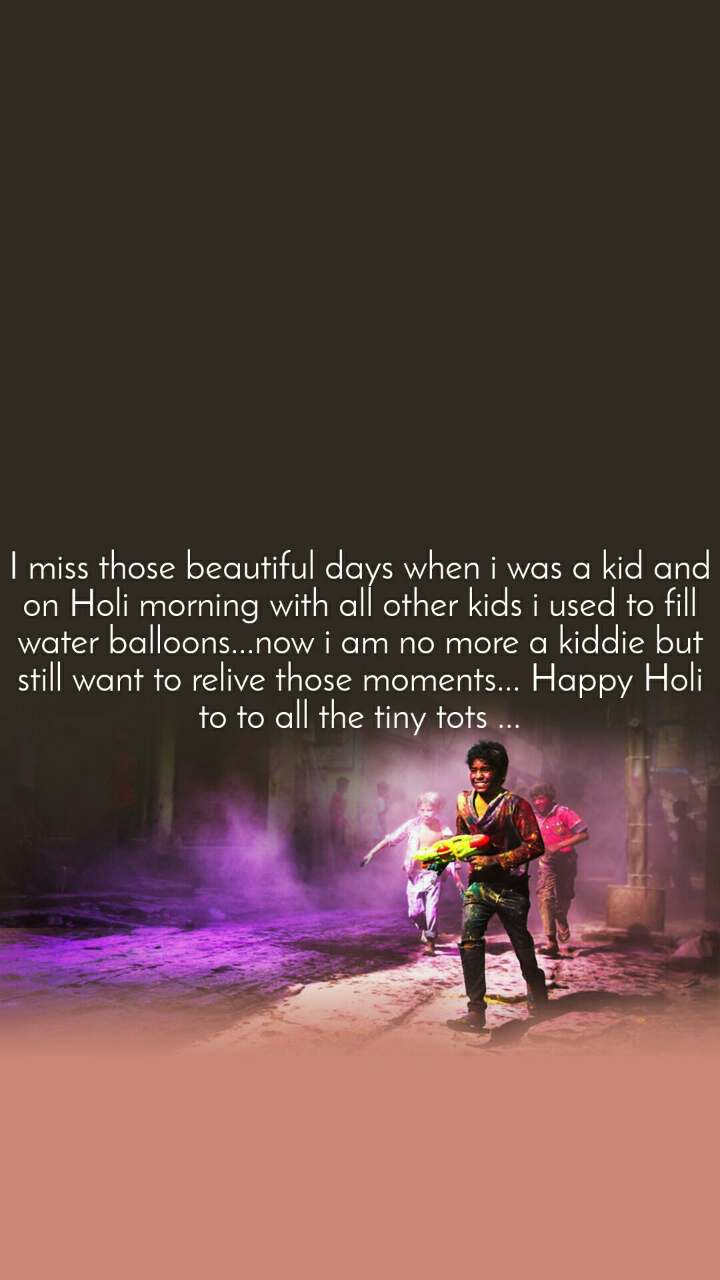 I miss those beautiful days when i was a kid and on Holi morning with all other kids i used to fill water balloons...now i am no more a kiddie but still want to relive those moments... Happy Holi to to all the tiny tots ...