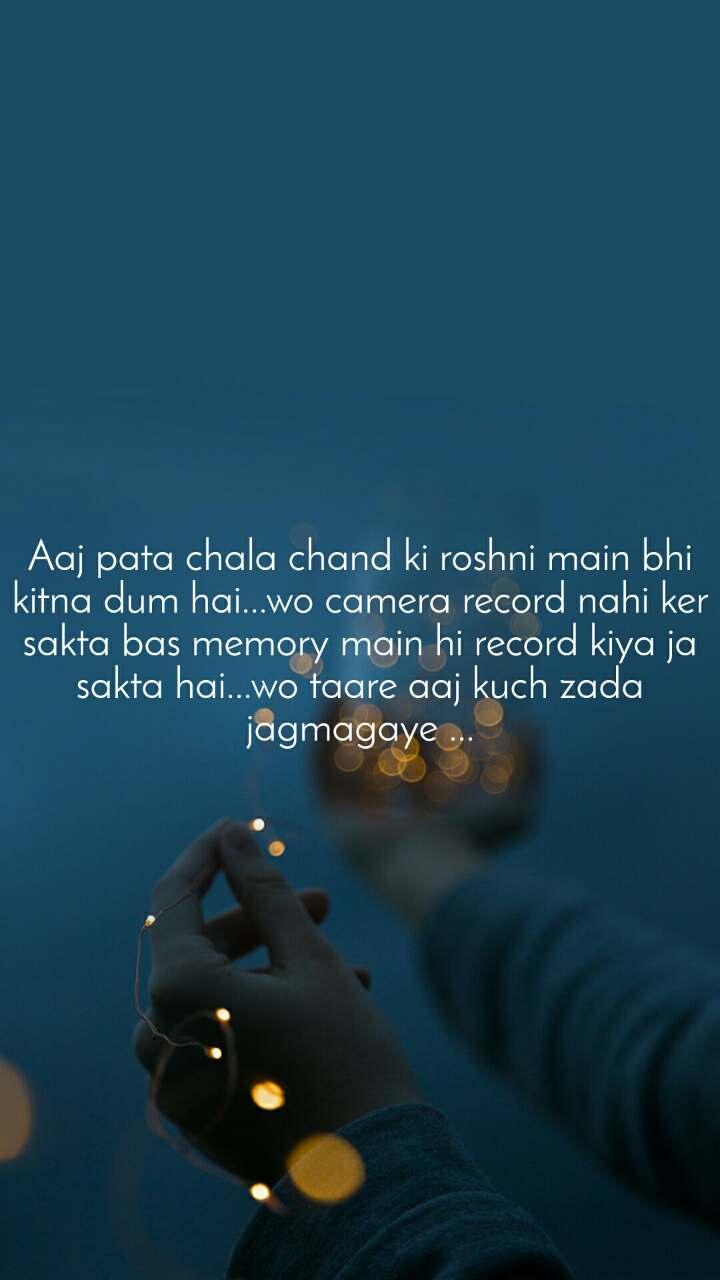 Aaj pata chala chand ki roshni main bhi kitna dum hai...wo camera record nahi ker sakta bas memory main hi record kiya ja sakta hai...wo taare aaj kuch zada jagmagaye ...