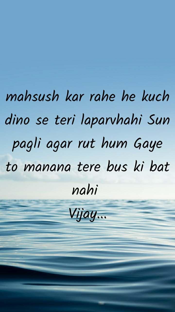 mahsush kar rahe he kuch dino se teri laparvhahi Sun pagli agar rut hum Gaye to manana tere bus ki bat nahi  Vijay...