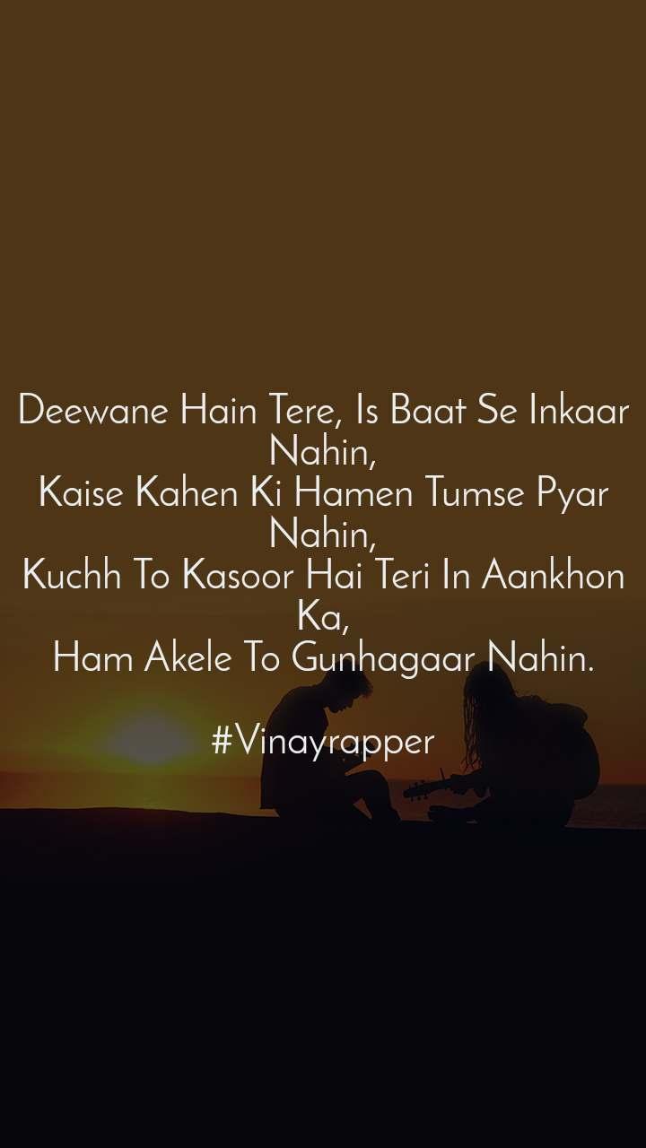 Deewane Hain Tere, Is Baat Se Inkaar Nahin, Kaise Kahen Ki Hamen Tumse Pyar Nahin, Kuchh To Kasoor Hai Teri In Aankhon Ka, Ham Akele To Gunhagaar Nahin.  #Vinayrapper