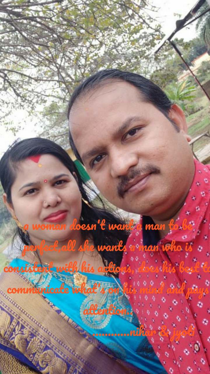 a woman doesn't want a man to be perfect,all she wants a man who is consistent with his actions, does his best to communicate what's on his mind and pays attention..                        ............nihar & jyoti