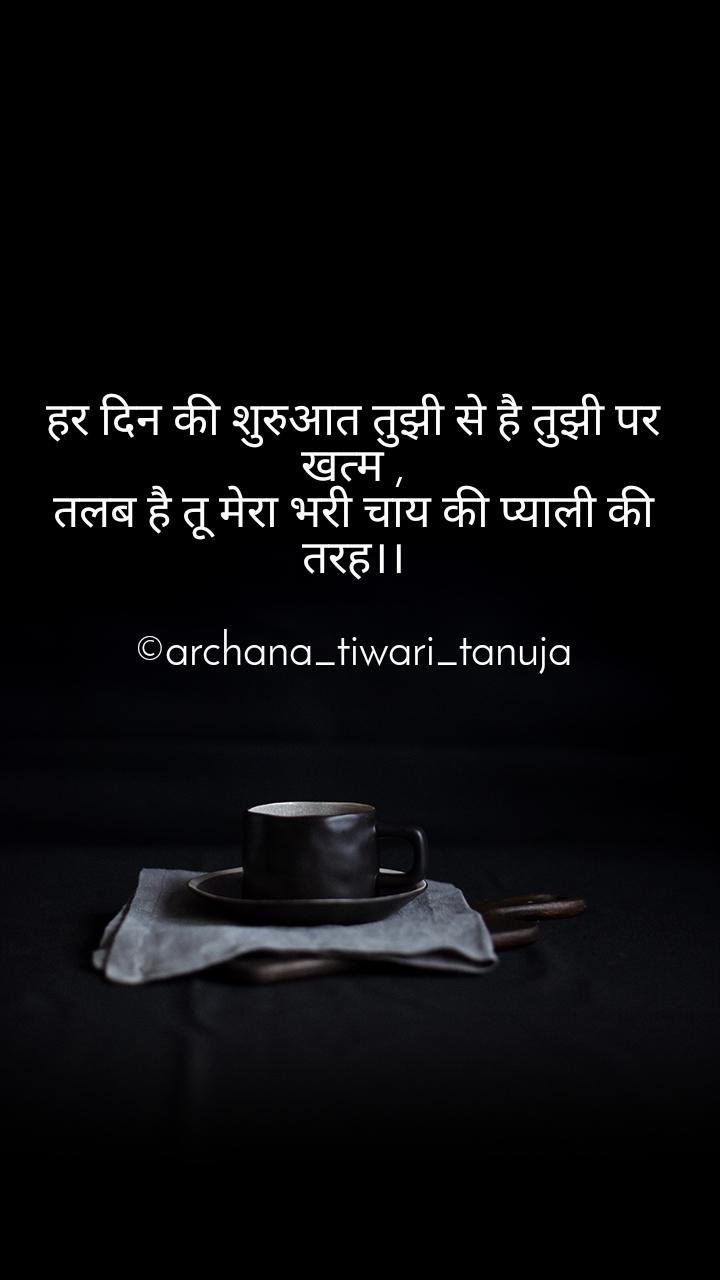 हर दिन की शुरुआत तुझी से है तुझी पर खत्म , तलब है तू मेरा भरी चाय की प्याली की तरह।।  ©archana_tiwari_tanuja