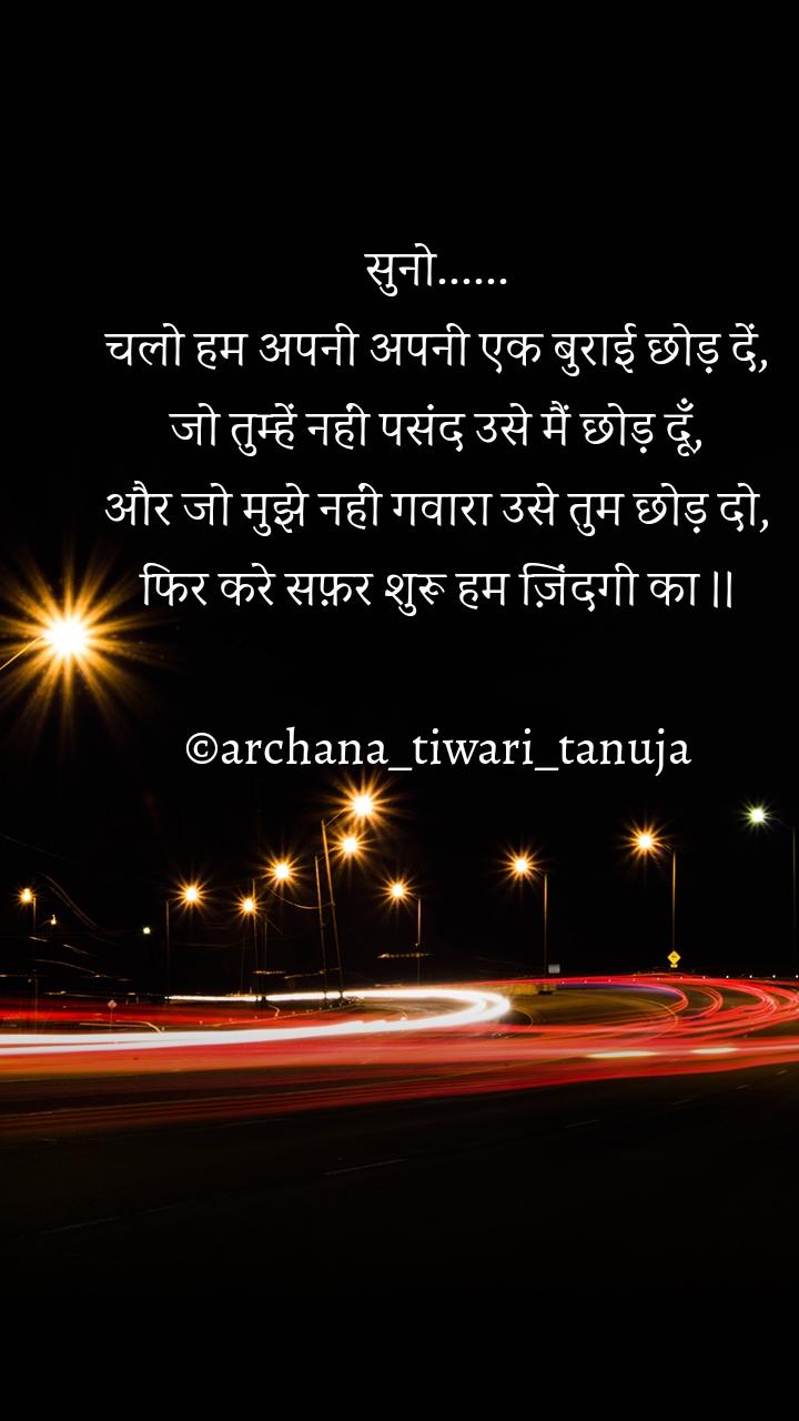 सुनो...... चलो हम अपनी अपनी एक बुराई छोड़ दें, जो तुम्हें नहीं पसंद उसे मैं छोड़ दूँ, और जो मुझे नहीं गवारा उसे तुम छोड़ दो, फिर करे सफ़र शुरू हम ज़िंदगी का ।।  ©archana_tiwari_tanuja