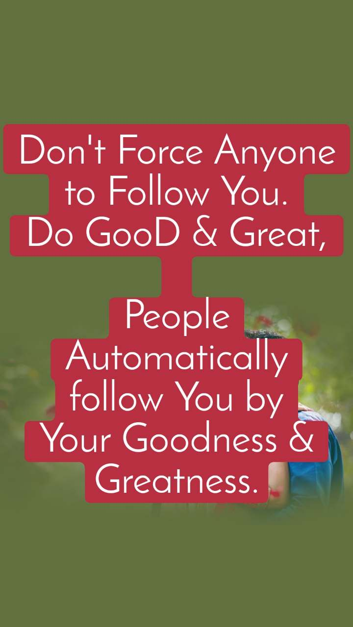 Don't Force Anyone to Follow You. Do GooD & Great,  People Automatically follow You by Your Goodness & Greatness.