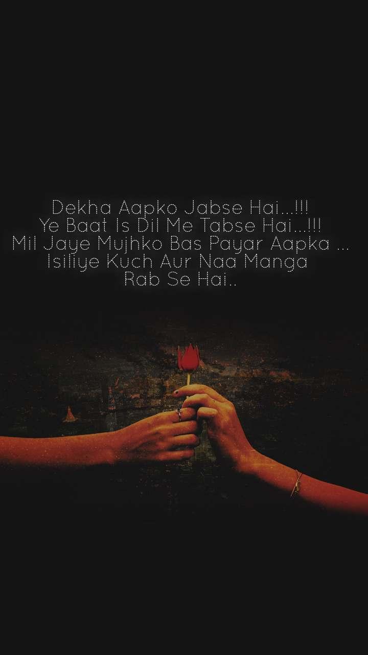 Dekha Aapko Jabse Hai...!!! Ye Baat Is Dil Me Tabse Hai...!!! Mil Jaye Mujhko Bas Payar Aapka ... Isiliye Kuch Aur Naa Manga  Rab Se Hai..