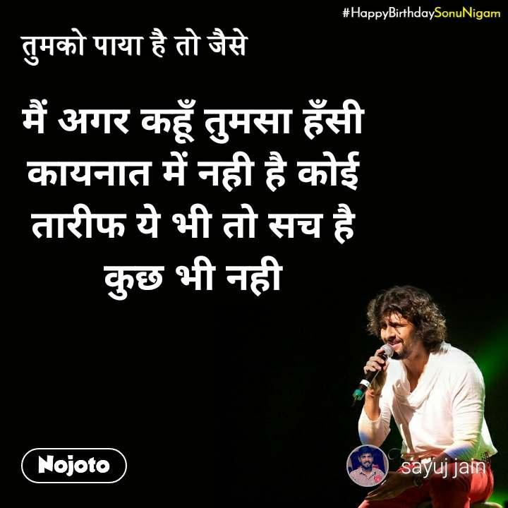 Happy Birthday Sonu Nigam मैं अगर कहूँ तुमसा हँसी  कायनात में नही है कोई  तारीफ ये भी तो सच है  कुछ भी नही