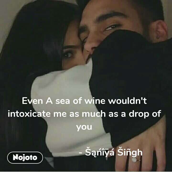 Even A sea of wine wouldn't intoxicate me as much as a drop of you                       - Šąńîÿá Šiñgh